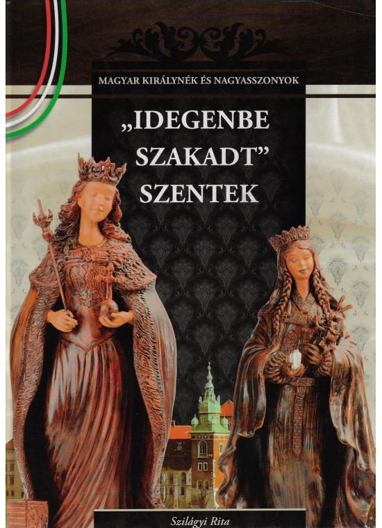 """""""Idegenbe szakadt"""" szentek - A Magyar királynék és nagyasszonyok 4. kötete"""